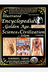 Illustrated Encyclopedia of Golden Age of Science and Civilization in Islam: The Origins and Sustainable Ethical Applications of Practical Empirical Experimental Scientific Method Kindle Edition