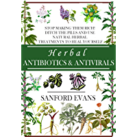 Herbal Antibiotics and Antivirals: Stop Making Them Rich! Ditch the Pills Use Natural Herbal Treatments to Heal Yourself (Natural and Restorative Herbal ... Your Body, Mind, and Soul) (English Edition)