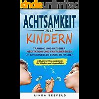 Achtsamkeit mit Kindern: Training und Ratgeber, Meditation und Fantasiereisen, um Kinderseelen stark zu machen: (Glückliche Kinder, Erziehung Kinder, Erziehungsratgeber Kinder)