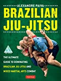 Brazilian Jiu-Jitsu: The Ultimate Guide to Dominating Brazilian Jiu-Jitsu and Mixed Martial Arts Combat
