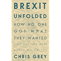 Brexit Unfolded: How no one got what they want (and why they were never going to) (English Edition)