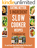EATING BETTER: 5 Ingredient Fix-and-Forget Slow Cooker Recipes for Busy Days 2 Cookbook Set!!! (5 ingredient cookbook, 5 ingredient recipes, boxed sets, box books, box set, box, box aet, cook once))