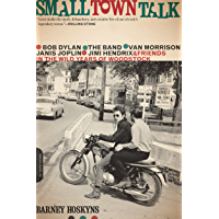 Small Town Talk: Bob Dylan, The Band, Van Morrison, Janis Joplin, Jimi Hendrix and Friends in the Wild Years of…