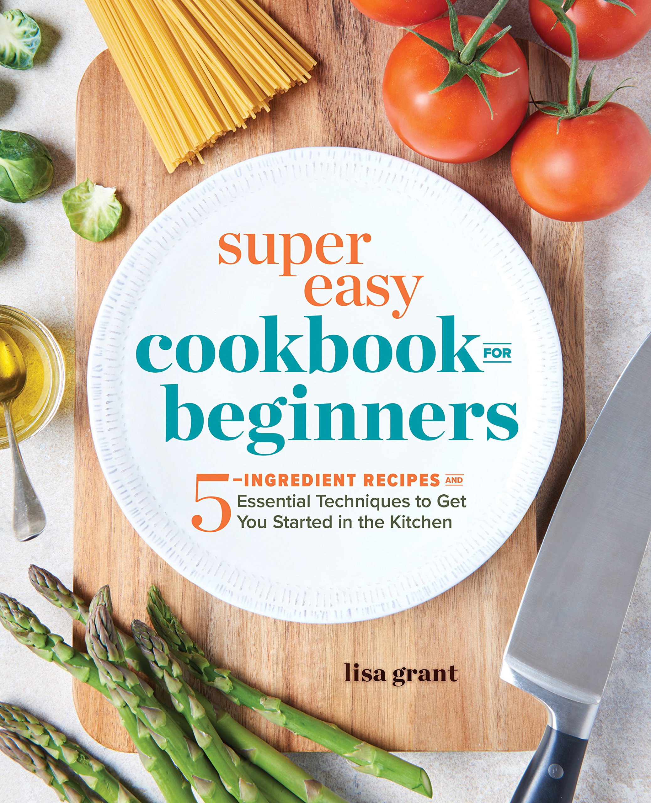 Super Easy Cookbook For Beginners 5 Ingredient Recipes And