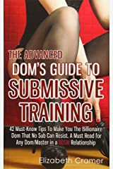 The Advanced Dom's Guide To Submissive Training: 42 Must-Know Tips To Make You The Billionaire DOM That No Sub Can Resist. A Must Read For Any ... Relationship (Men's Guide to BDSM) (Volume 4) Paperback
