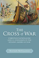The Cross of War: Christian Nationalism and U.S. Expansion in the Spanish-American War (Studies in American Thought and Culture) Kindle Edition