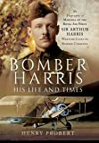Bomber Harris: His Life and Times: The Biography of Marshal of the Royal Air Force Sir Arthur Harris, Wartime Chief of Bomber Command