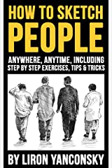 How to Sketch People Anywhere, Anytime: Including Step by Step Exercises, Tips & Tricks Kindle Edition