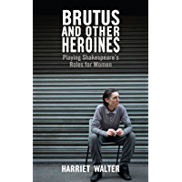 Brutus and Other Heroines: Playing Shakespeare's Roles for
