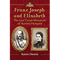 Franz Joseph and Elisabeth: The Last Great Monarchs of Austria-Hungary