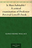 """Is Mars habitable? A critical examination of Professor Percival Lowell's book """"Mars and its canals,"""" with an alternative explanation (English Edition)"""