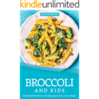 Broccoli and Kids: Delectable Broccoli Recipes for your Kids (English Edition)