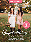 Supercharge Your Life: How to put real food at the heart of everything