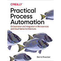 Practical Process Automation: Orchestration and Integration in Microservices and Cloud Native Architectures