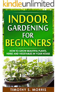 Indoor Gardening For Beginners: How To Grow Beautiful Plants, Herbs And  Vegetables In Your
