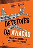 Detetives da Aviação. Os Acidentes Aéreos Mais Misteriosos  do Mundo