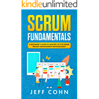 Scrum Fundamentals: A Beginner's Guide to Mastery of The Scrum Project Management Methodology (Scrum Mastery Book 1)