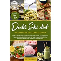 DOCTOR SEBI DIET: The Definitive and Complete Guide to the Fruit and Vegetable Diet With an Alkaline, Detox and Cleansing Food Plan. DR. Sebi's Herb Products & Foods for Weight Loss and Clean Bowel.