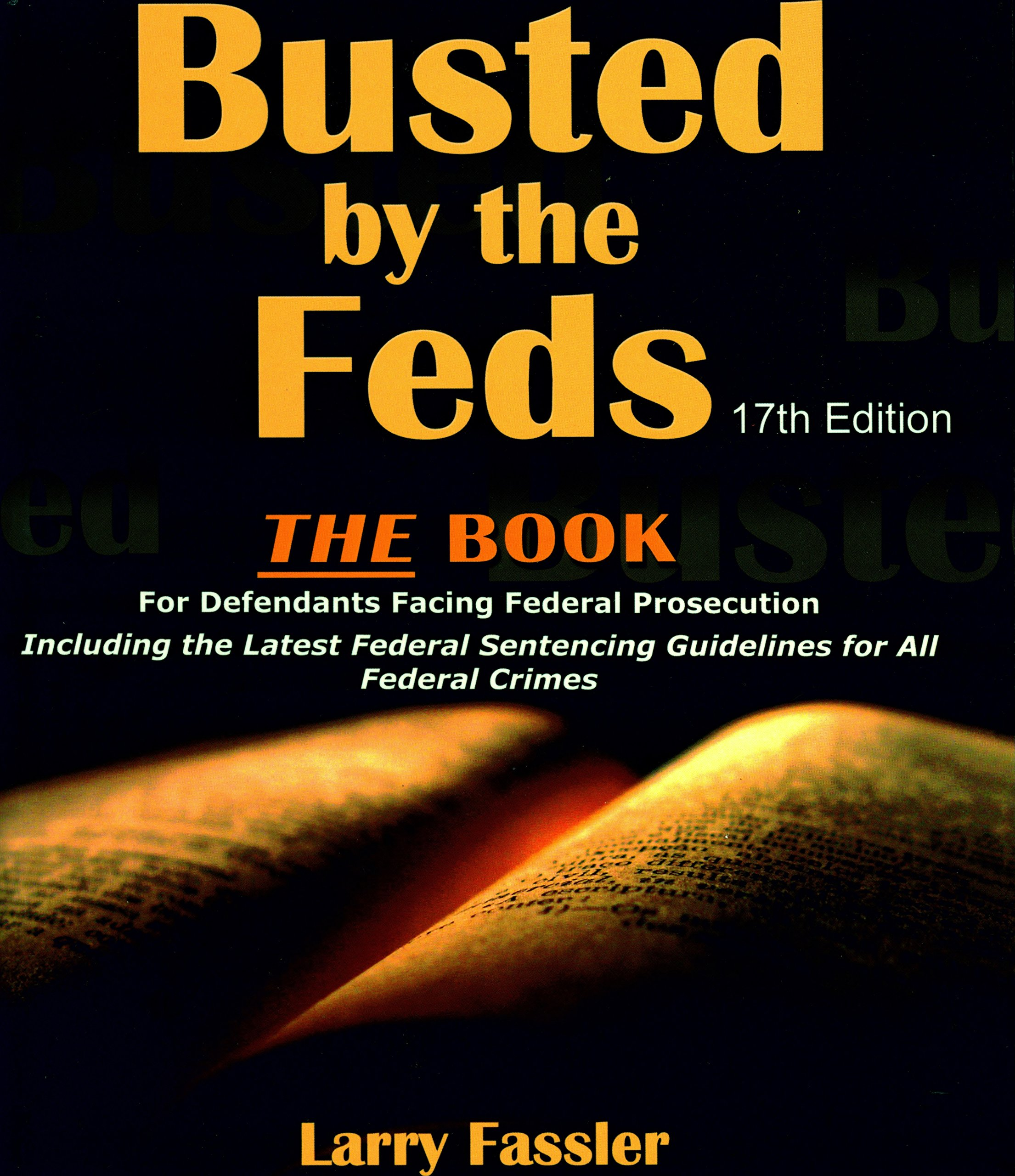 Busted By The Feds 2017 17th Edition The Book For Defendants Facing Federal Prosecution Including The Latest Federal Sentencing Guidelines For All Federal Crimes Larry Fassler 9780984338382 Amazon Com Books
