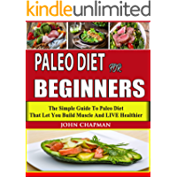 Paleo Diet For Beginners: The Simple Guide To Paleo Diet That Let You Build Muscle And LIVE Healthier( Paleo Diet, Paleo Cookbook)