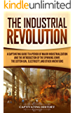 The Industrial Revolution: A Captivating Guide to a Period of Major Industrialization and the Introduction of the Spinning Jenny, the Cotton Gin, Electricity, and Other Inventions