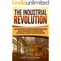 The Industrial Revolution: A Captivating Guide to a Period of Major Industrialization and the Introduction of the…