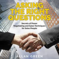Asking the Right Questions: Secrets of Power Negotiating and Sales Techniques for Sales People