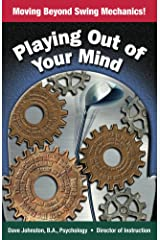 Playing Out Of Your Mind: Moving Beyond Swing Mechanics (Just Hit The Damn Ball! Book 3) Kindle Edition