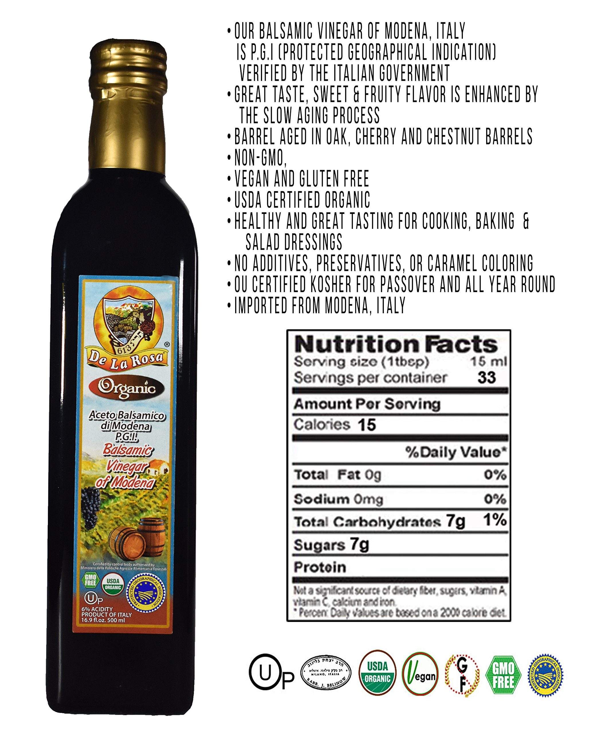 De La Rosa Real Foods & Vineyards - Organic Balsamic Vinegar of Modena (16.9 oz/500 ml) 2 100% Organic Balsamic Vinegar of Modena Kosher for Passover & all year around USDA Certified Organic. Vegan. GMO-Free. Gluten Free. No additives or Preservatives added