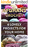 Afghans Crochet: 6 Lovely Projects for Your Home: (Crochet Patterns, Crochet Stitches)