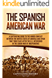 The Spanish-American War: A Captivating Guide to the Armed Conflict Between the United States of America and Spain That Took Place after the U.S. Intervened in the Cuban War of Independence
