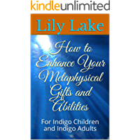 How to Enhance Your Metaphysical Gifts and Abilities: For Indigo Children and Indigo Adults