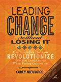 Leading Change Without Losing It: Five Strategies That Can Revolutionize How You Lead Change When Facing Opposition (The Change Trilogy)
