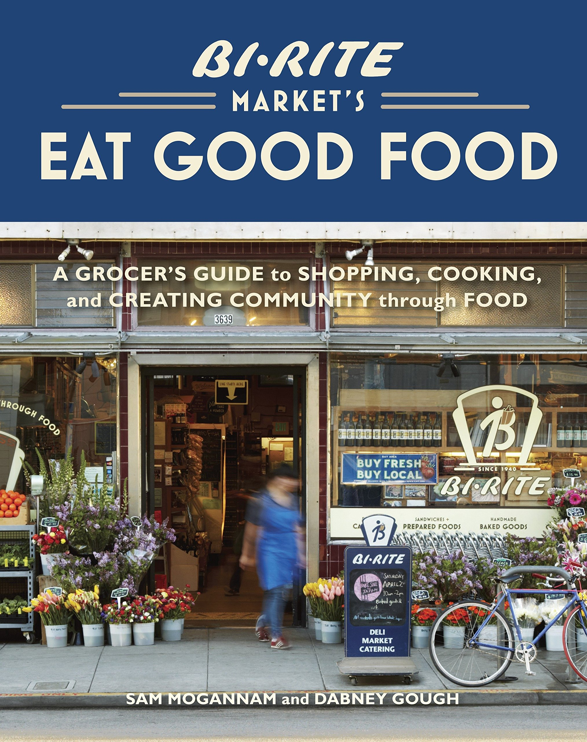 Bi Rite Markets Eat Good Food A Grocers Guide To Shopping Cooking Creating Community Through Amazonde Sam Mogannam Dabney Gough