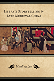 Literati Storytelling in Late Medieval China (Modern Language Initiative Books)