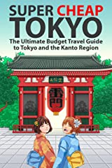 Super Cheap Tokyo: The Ultimate Budget Travel Guide to Tokyo and the Kanto Region (Super Cheap Japan (1st Editions) Book 3) Kindle Edition