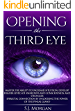 Opening The Third Eye: Master the Ability to Increase Intuition, Develop Higher Levels of Awareness and Consciousness, and Stronger Spiritual Connection ... Awakening, Spirituality) (English Edition)