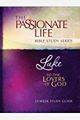 Luke: To The Lovers Of God 12-Week Study Guide (The Passionate Life Bible Study Series) Kindle Edition