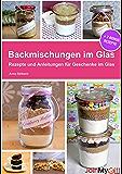 Backmischungen im Glas: Rezepte und Anleitungen für Muffins, Cookies, Brownies und Brot als perfekte Geschenke im Glas