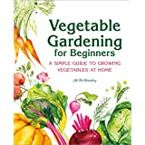 Vegetable Gardening for Beginners: A Simple Guide to Growing Vegetables at Home