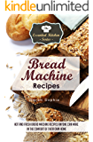 Bread Machine Recipes: Hot and Fresh Bread Machine Recipes Anyone Can Make in the Comfort of Their Own Home (The Essential Kitchen Series Book 82)