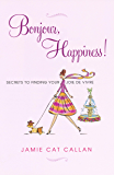 Bonjour, Happiness!: Secrets to Finding your Joie de Vivre