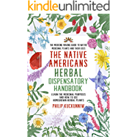 The Native Americans herbal dispensatory HANDBOOK - The medicine-making guide to native medicinal plants and their uses: Learn the medicinal purposes and how to use homegrown herbal plants