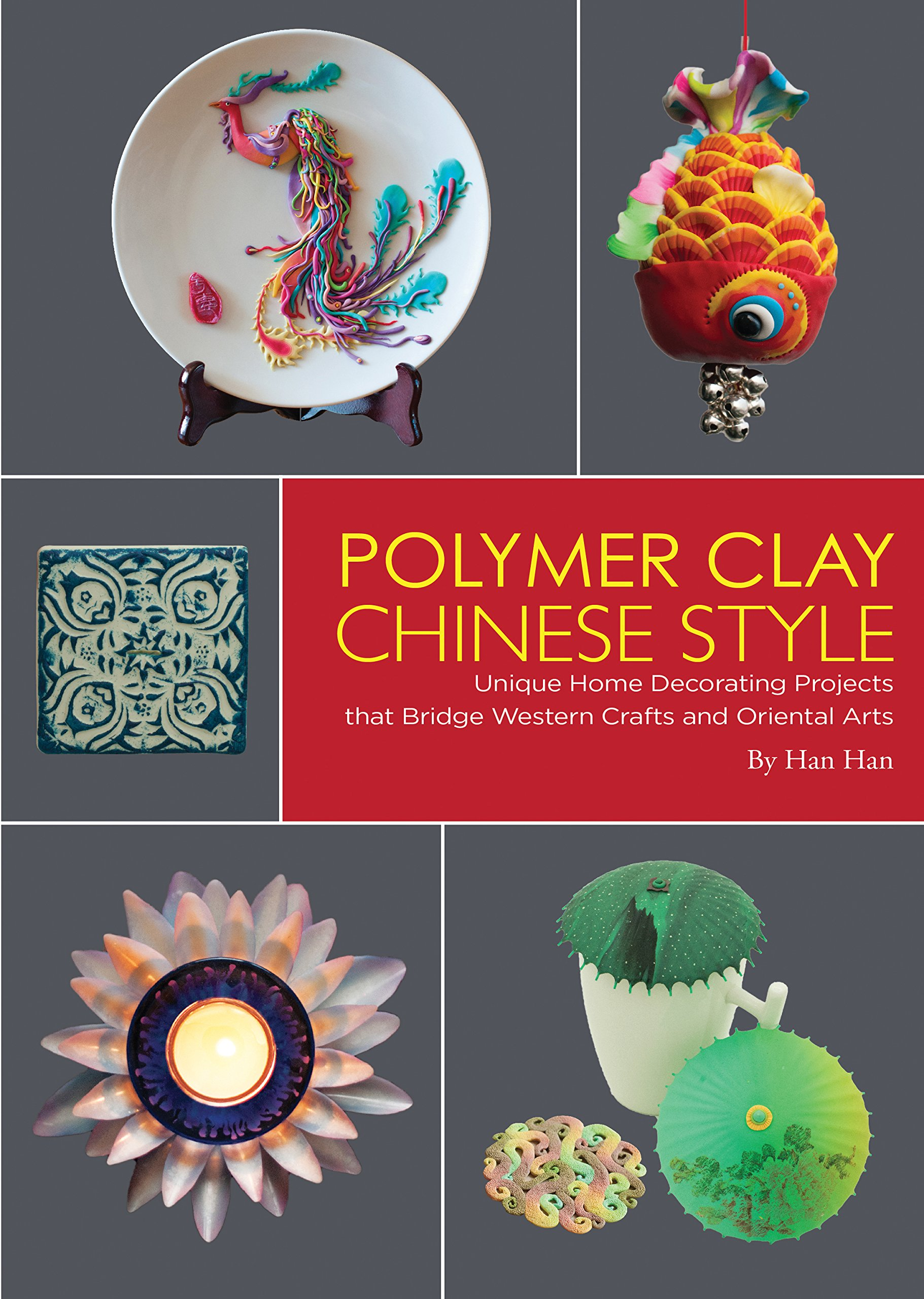 Western arts and crafts - Polymer Clay Chinese Style Unique Home Decorating Projects That Bridge Western Crafts And Oriental Arts Han Han Kitty Lau 9781602200227 Amazon Com