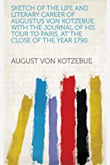 Sketch of the life and literary career of Augustus von Kotzebue: with the journal of his tour to Paris, at the close of the year 1790 Kindle Edition