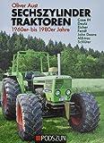 Sechszylinder Traktoren 1960er bis 1980er Jahre: Case IH, Deutz, Eicher, Fendt, John Deere, MB-trac, Schlüter