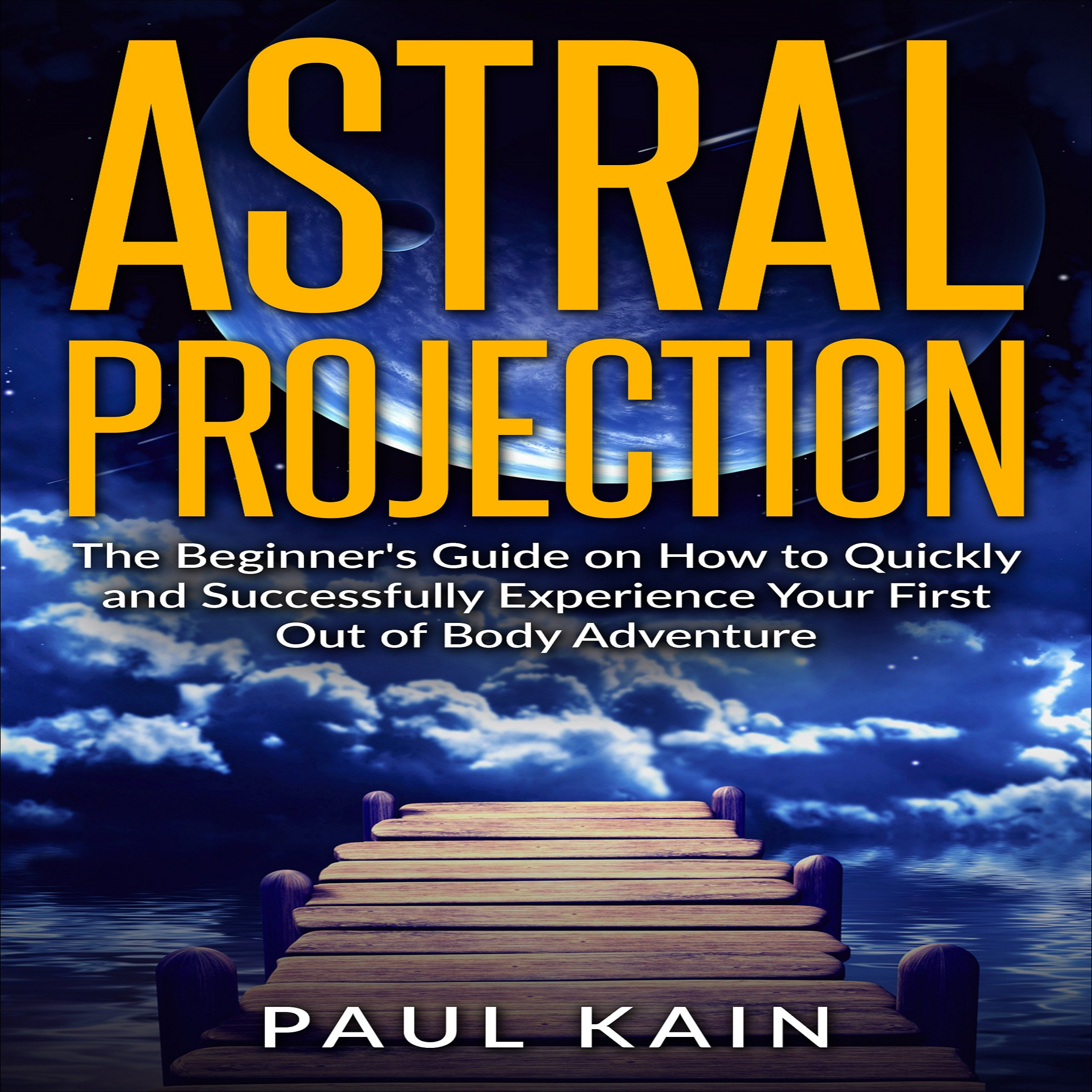 Astral Projection  The Beginner's Guide On How To Quickly And Successfully Experience Your First Out Of Body Adventure