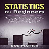 Statistics for Beginners: How Easy It Is to Lie with Statistics in Business, social Science, Politics, Criminology and Law