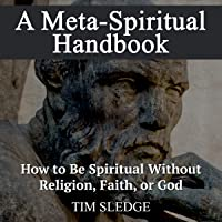 A Meta-Spiritual Handbook: How to Be Spiritual Without Religion, Faith, or God