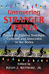 Uncovering Stranger Things: Essays on Eighties Nostalgia, Cynicism and Innocence in the Series Kindle Edition